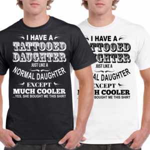 "T-shirt"" ""I have a Tattooed daughter just like a normal daughter except much cooler"". HB-Creations Tilburg Reeshof"